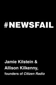 Newsfail: Climate Change, Feminism, Gun Control, and Other Fun Stuff We Talk About Because Nobody Else Will by Jamie Kilstein | 9781476706511 | Hardcover | Barnes & Noble