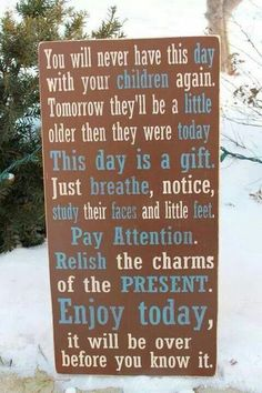 No matter how bad your day at work  is going,  no matter how much they don't listen,  just remember they are only little once, so try to cherish each moment you have with them!!!