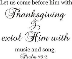 Come before Him with Thanksgiving ---Psalm 28:7 'The Lord is my strength and my shieldl my heart trusted in him, and I am helpedl therefore my heart greatly rejoiceth; and with my song will I prasie him.'