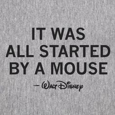 """""""It was all started by a mouse""""- Walt Disney"""