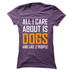 All I Care Is Dogs. http://www.sunfrogshirts.com/Sports/All-I-Care-is-Dogs-Ladies.html?40163