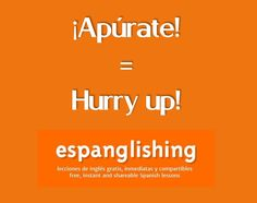 Apúrate = Hurry up