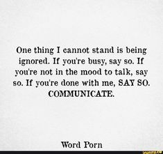 One thing I cannot stand is being ignored. If you're not in the mood to talk, say so. Talk To Me Quotes, Ignore Me Quotes, Being Ignored Quotes, Try Quotes, Real Quotes, Words Quotes, Too Busy Quotes, I'm Done Quotes, Being Done Quotes