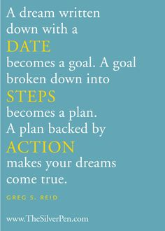 A dream written down with a date becomes a goal. A goal broken down into steps becomes a plan. A plan backed by action makes your dreams come true. - Greg S. Reid