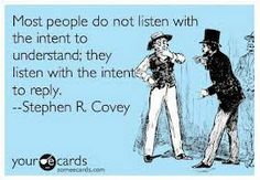 """Most people do not listen with the intent to understand; they listen with the intent to reply."""