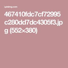 467410fdc7cf72995c280dd7dc4305f3.jpg (552×380)