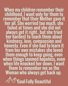 This is so true, as a mother you may not do everything right in your children's eyes, but they'll never know what you would go through for them, someday they'll look back and say she did all of this out of love, a love only a mother knows!