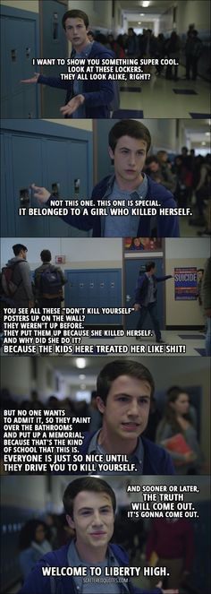 "Quote from 13 Reasons Why 1x07 - Clay Jensen: I want to show you something super cool. Look at these lockers. They all look alike, right? Not this one. This one is special. It belonged to a girl who killed herself. You see all these ""don't kill yourself"" posters up on the wall? They weren't up before. They put them up because she killed herself. And why did she do it? Because the kids here treated her like shit! But no one wants to admit it, so they paint over the bathrooms and put up a…"