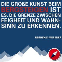 """""""Die große Kunst beim Bergsteigen ist es, die Grenze zwischen Feigheit und Wahnsinn zu erkennen."""" (Reinhold Messner)"""