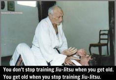 You don't stop training Jiu Jitsu when you get old.  You get old when you stop training Jiu Jitsu.  Great quote to live by!