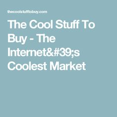 The Cool Stuff To Buy - The Internet's Coolest Market