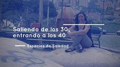 Espacios de Soledad: Saliendo de los 30, entrando a los 40