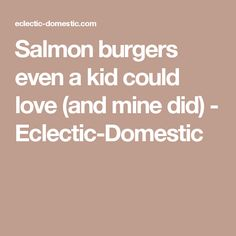 Salmon burgers even a kid could love (and mine did) - Eclectic-Domestic