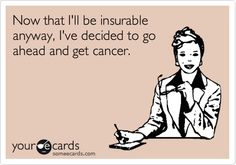Funny Somewhat Topical Ecard: Now that I'll be insurable anyway, I've decided to go ahead and get cancer.