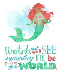Little Mermaid watch and you see someday i'll be part of your world.