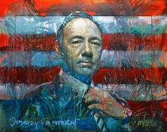 """Title """"Democracy is so overrated"""" Painting by Peter Donkersloot From the netflix series House of Cards starring Kevin Spacey"""