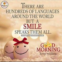 There are hundreds of languages around the world but a smile speaks them all. Happy Morning Quotes, Good Morning Inspirational Quotes, Morning Greetings Quotes, Good Morning Friends, Good Morning Messages, Morning Love, Good Morning Good Night, Good Morning Wishes, Monday Greetings