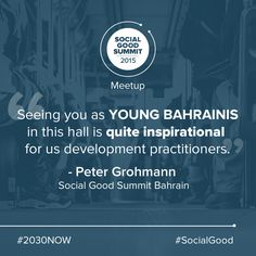 """Seeing you as young Bahrainis in this hall is quite inspirational for us development practitioners."" - Peter Grohmann, Social Good Summit Bahrain 