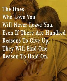 The Ones Who Love You Will Never Leave You. Even If There Are A Hundred Reasons To Give Up, They Will Find One Reason To Hold On