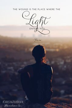 the wound is the place where the light enters you. - rumi  #ChoosingYourBreath