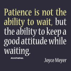 Patience is keeping a good attitude while waiting.