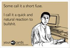 Funny Confession Ecard: Some call it a short fuse. I call it a quick and natural reaction to bullshit.