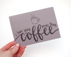 I Love You More Than Coffee . Sweet Greeting Card . Coffee Mug Illustration . Hand-Lettered Calligraphy Design . Dark Brown . Print . Single. $4.50, via Etsy.
