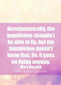 Qué bonita la historia de nuestro símbolo: El abejorro... Que si lo estudiamos aerodinámicamente no puede volar...pero el no lo sabe, así que va volando a todos los sitios :)! Mary Kay Ash on Self Love #unamujerpuede #tupuedes #perseverancia #luchaportussueños #vuelaalto