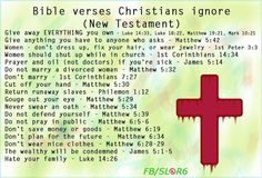 Bible verses Christians ignore.  Sell all you have and give to the poor.  Give to anyone who ask of you. Matthew 5:42.  Women should shut up while in church.  1st Corinthians 14:34.  Prayer and oil (not doctors) if you're sick James 5:14.  Return runaway slaves:  Philemon 1:12.  Hate your family:  Luke 14:26.