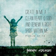 Create in me a clean heart O God and renew a right spirit within me. Psalm 51:10