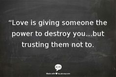 Love is giving someone the power to destroy you trusting them not to.