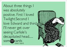 About three things I was absolutely positive. First I loved Twilight.Second I love Edward and third Ill never get over seeing Carlisle's decapitated head....