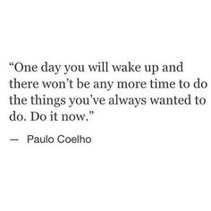 One day you will wake up and there won't be any more time to do the things you've always wanted to do. Do it now.