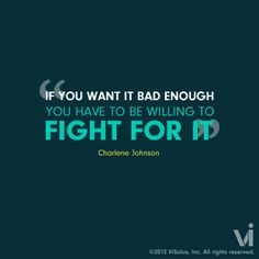 If you want it bad enough you have to be willing to fight for it!