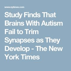 Study Finds That Brains With Autism Fail to Trim Synapses as They Develop - The New York Times