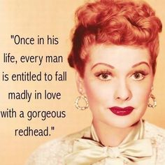 """""""Once in his life, every man is entitled to fall madly in love with a gorgeous redhead."""" - Lucille Ball"""