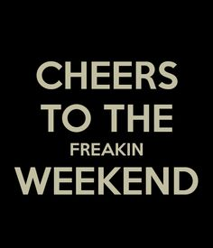 cheers to the weekend | CHEERS TO THE FREAKIN WEEKEND - KEEP CALM AND CARRY ON Image Generator ...