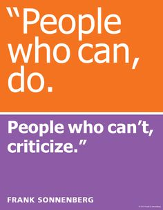 """Quotes Sayings and Affirmations """"People who can do. People who can't criticize"""" Frank Sonnenberg www. Words Quotes, Wise Words, Me Quotes, Motivational Quotes, Inspirational Quotes, Sayings, Great Quotes, Quotes To Live By, Thought Provoking"""