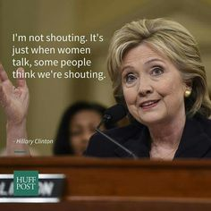 """I'm not shouting. It's just when women talk, some people think we're shouting."" -Hilary Clinton"