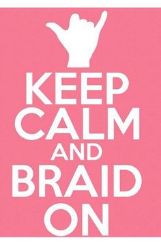 Keep Calm and Braid On yes!!!!!!
