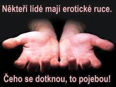 někteří lidé mají erotické ruce, Čeho se dotknou, to pojebou! Funny Memes, Jokes, Haha, Motto, Drake, Roman, Stickers, Laughing, Ouat Funny Memes