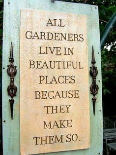garden quotes All Gardenders Live In Beautiful Places Because They Make Them So - Gardeners quote Garden Quotes, Garden Poems, Prayer Garden, Garden Signs, Flower Quotes, My Secret Garden, Dream Garden, Garden Projects, Garden Crafts