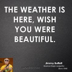 wish you were here quotes pictures   The weather is here, wish you were beautiful.
