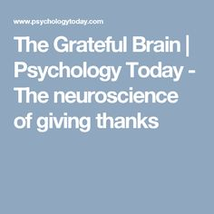 The Grateful Brain | Psychology Today - The neuroscience of giving thanks
