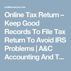 Online Tax Return – Keep Good Records To File Tax Return To Avoid IRS Problems | A&C Accounting And Tax Services - Cheapest Bookkeeping Service, Payroll And CA Income Tax Services - Oakland, CA