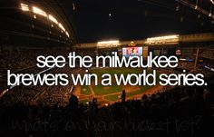 see the milwaukee brewers win a world series (preferably while i still live in milwaukee)