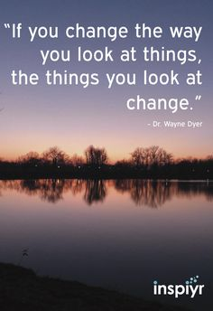 If you change the way you look at things, the things you look at change. ~Dr. Wayne Dyer #Inspiyr