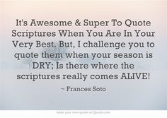 It's Awesome & Super To Quote Scriptures When You Are In Your Very Best. But, I challenge you to quote them when your season is DRY; Is there where the scriptures really comes ALIVE!