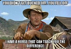 """""""You didn't get bucked off, you fell off. I have a horse that can teach you the difference.""""- John Wayne"""