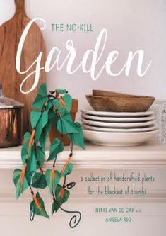 Download [PDF] The No-Kill Garden: A Collection of Handcrafted Plants for the Blackest of Thumbs | By - Nikki Van De Car Blooming Flowers, Book Crafts, Houseplants, Make Your Own, Lush, Craft Projects, Succulents, Place Card Holders, Free Time